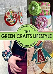The Green Crafts Lifestyle - Learn to Upcycle Wood, Paper, Plastic, Fabric and Paper with 35 Exciting Projects and Tutorials