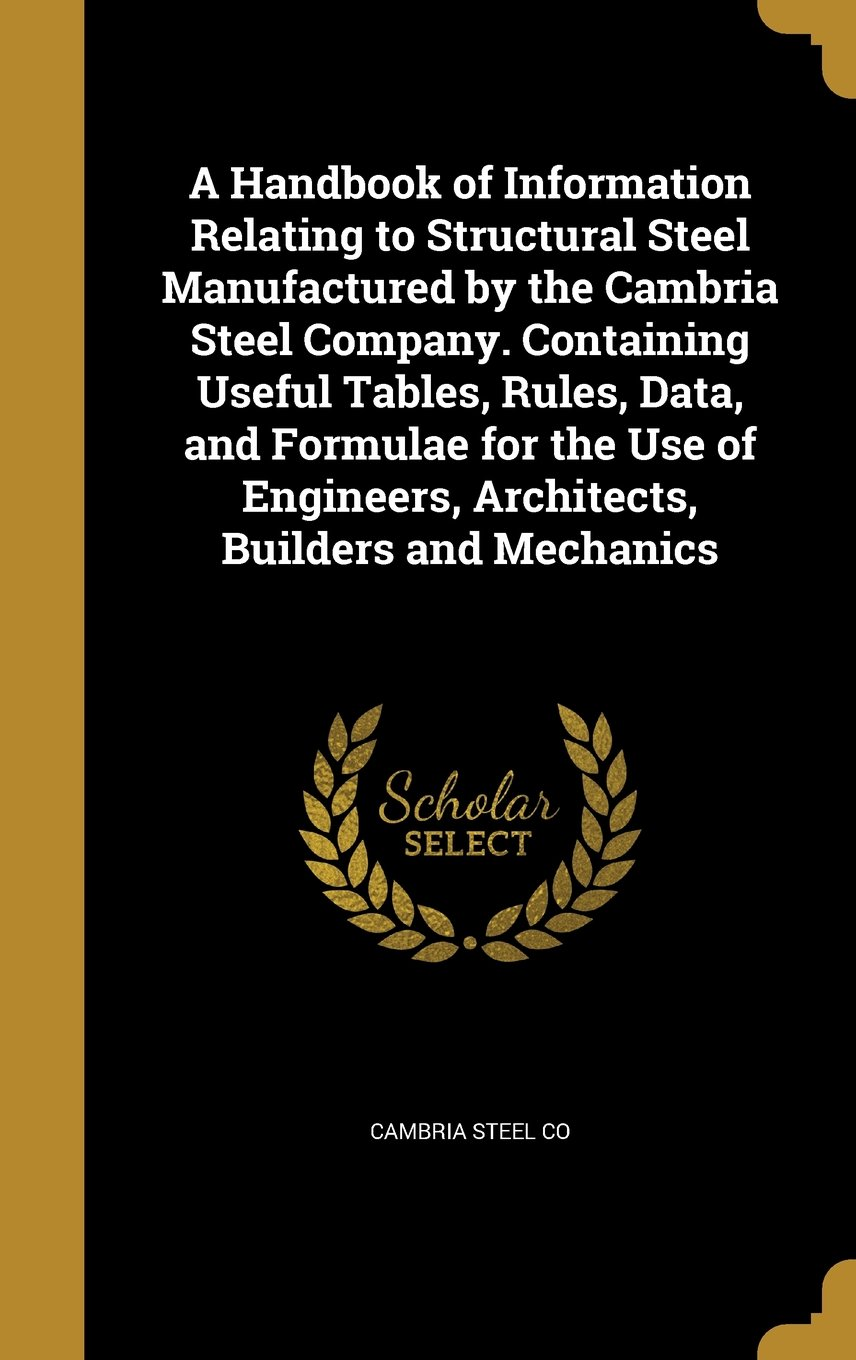 A Handbook of Information Relating to Structural Steel Manufactured by the Cambria Steel Company. Containing Useful Tables, Rules, Data, and Formulae ... Engineers, Architects, Builders and Mechanics ebook