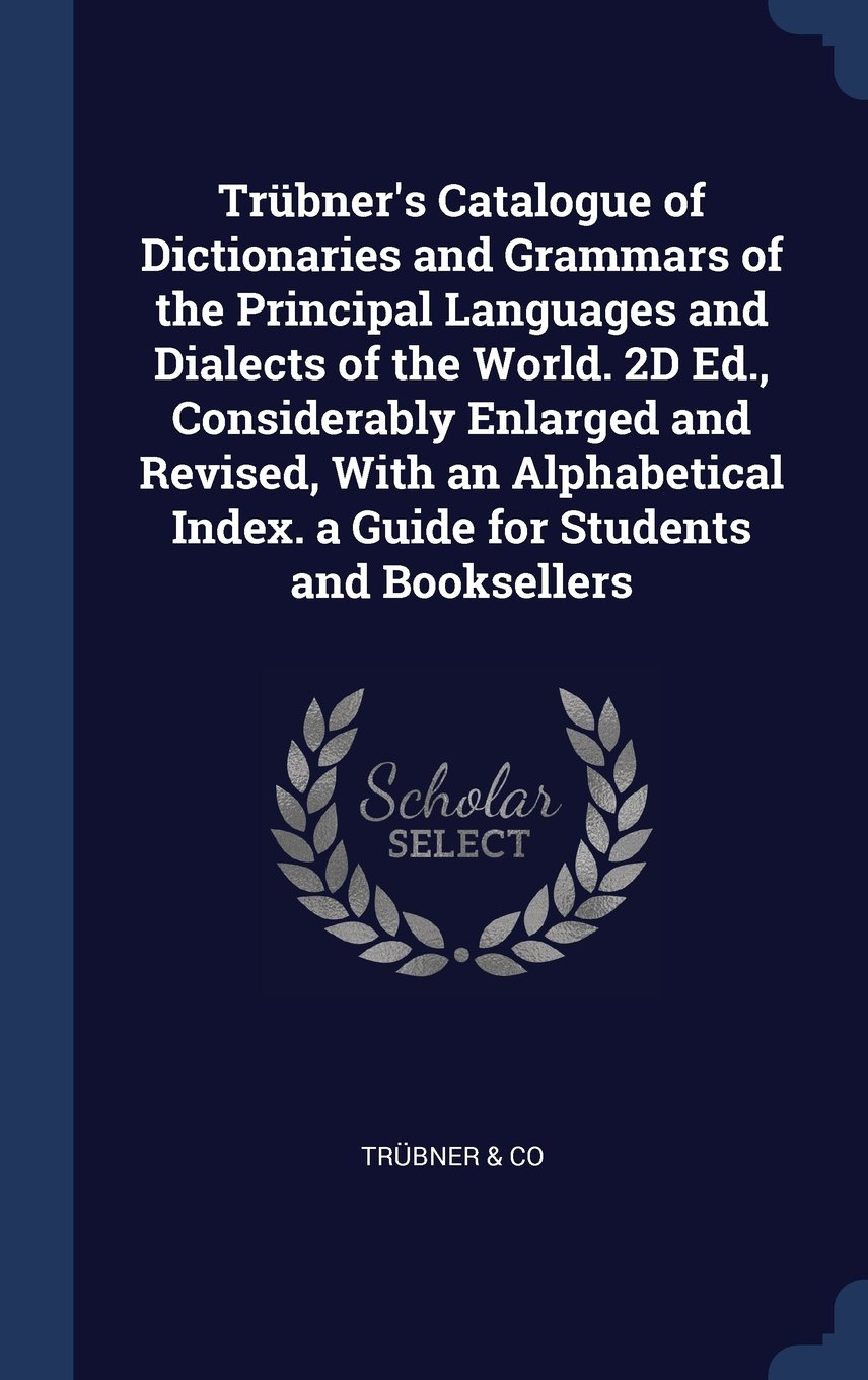 Read Online Trübner's Catalogue of Dictionaries and Grammars of the Principal Languages and Dialects of the World. 2D Ed., Considerably Enlarged and Revised, With ... Index. a Guide for Students and Booksellers ebook
