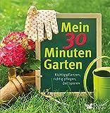 Mein 30 Minuten Garten: Richtig pflanzen, richtig pflegen, Zeit sparen