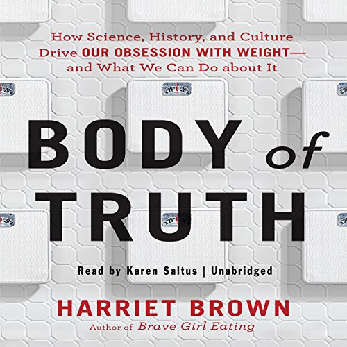Body of Truth: How Science, History, and Culture Drive Our Obsession with Weight -- and What We Can Do About It by Gildan Audio and Blackstone Audio