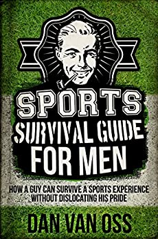 Sports Survival Guide for Men: How A Guy Can Survive A Sports Experience Without Dislocating His Pride (Survival Guides for Men Book 3) by [Van Oss, Dan]