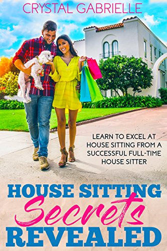 House Sitting Secrets Revealed: Learn to excel at house sitting from a successful full-time house sitter