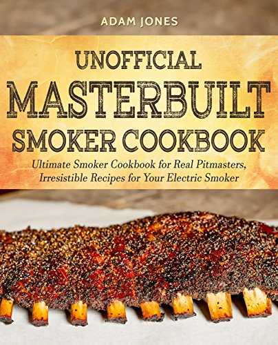 Unofficial Masterbuilt Smoker Cookbook: Ultimate Smoker Cookbook for Real Pitmasters, Irresistible Recipes for Your Electric Smoker by Adam Jones