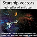 Starship Vectors | Sarah Monette,Allan Kaster (editor),Gwyneth Jones,Elizabeth Bear,Nancy Kress,Robert Reed,Stephen Baxter,Charles Coleman Finlay