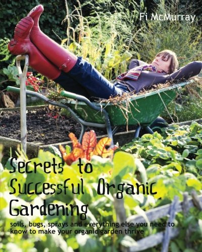 Download Secrets to Successful Organic Gardening: soils, bugs, sprays and everything else you need to know to make your organic garden thrive pdf epub