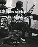 How to Play Like Allan Holdsworth: A Guitarist's Guide