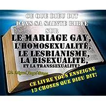 CE QUE DIEU DIT  DANS SA SAINTE BIBLE  SUR LE MARIAGE GAY,  L'HOMOSEXUALITE,  LE LESBIANISME,  LA BISEXUALITE  ET LA TRANSSEXUALITE?: Ce livre vous enseigne ... les 13 choses que Dieu dit! (French Edition)