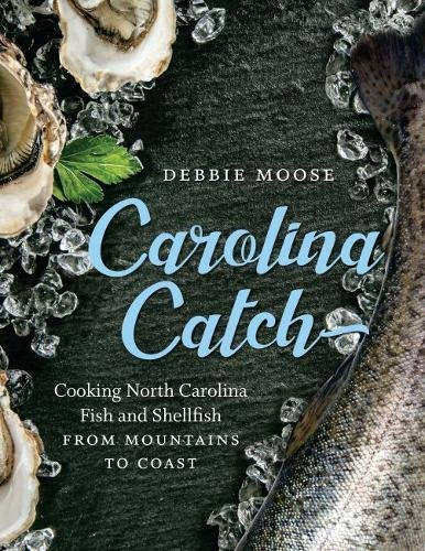 Carolina Catch: Cooking North Carolina Fish and Shellfish from Mountains to Coast by Debbie Moose