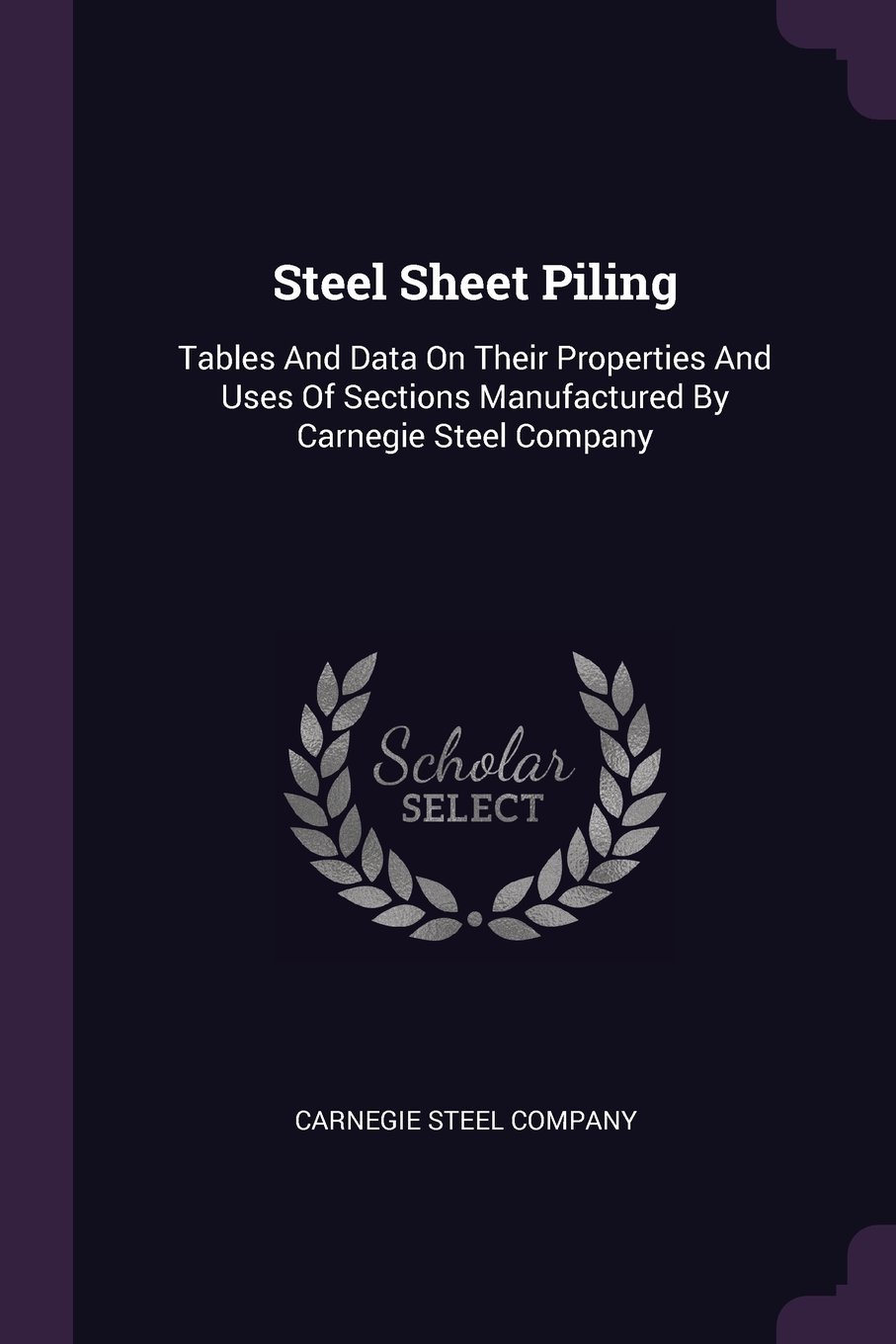 Steel Sheet Piling: Tables And Data On Their Properties And Uses Of Sections Manufactured By Carnegie Steel Company PDF