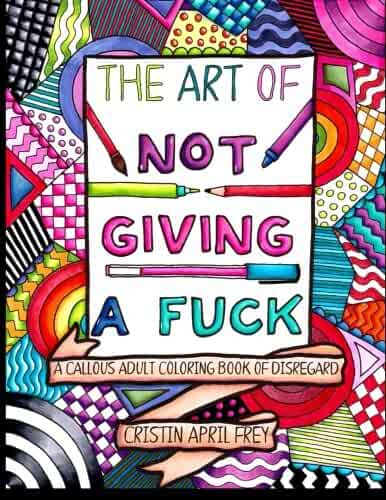 The Art of Not Giving a Fuck: A Callous Adult Coloring Book of Disregard
