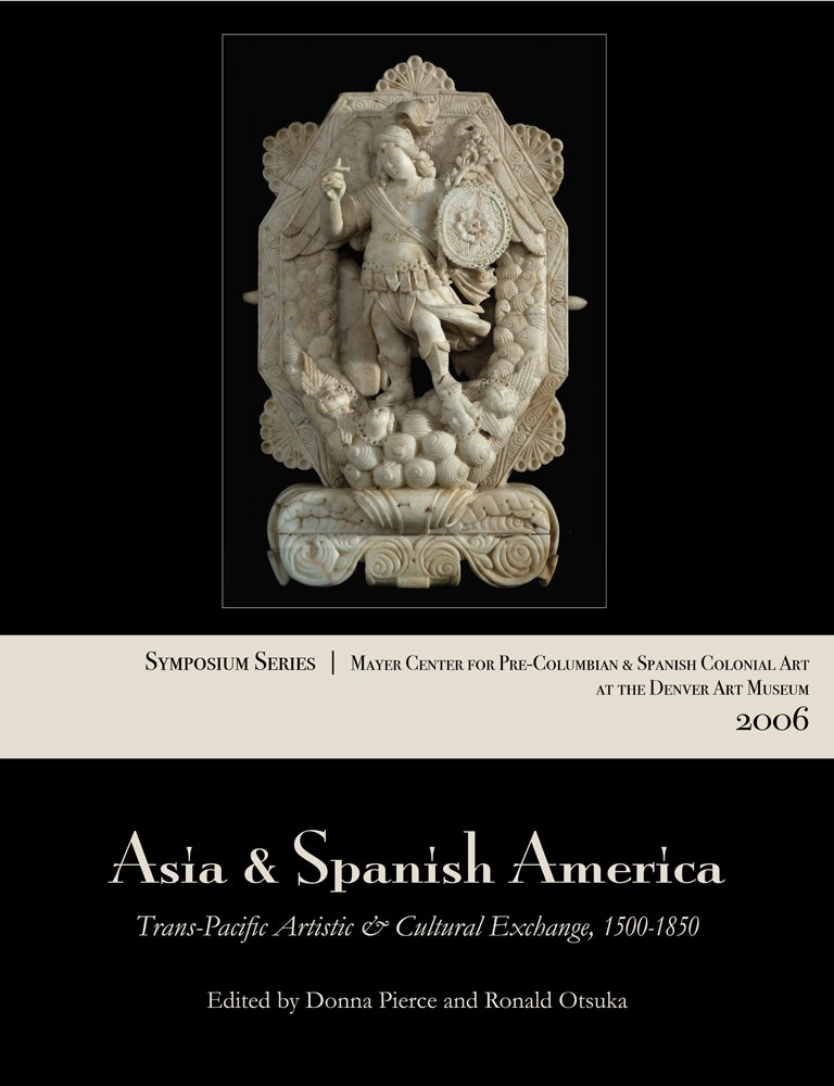 Asia and Spanish America: Trans-Pacific Artistic and Cultural Exchange, 1500–1850 (Symposium Series / Mayer Center for Pre-Columbian and Spanis) PDF