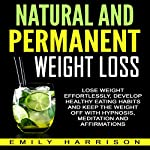 Natural and Permanent Weight Loss: Lose Weight Effortlessly, Develop Healthy Eating Habits and Keep the Weight off with Hypnosis, Meditation and Affirmations | Emily Harrison