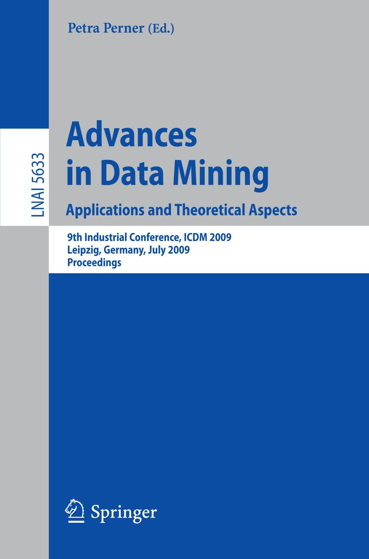 Advances in Data Mining. Applications and Theoretical Aspects: 9th Industrial Conference, ICDM 2009, Leipzig, Germany, July 20 - 22, 2009. Proceedings (Lecture Notes in Computer Science)
