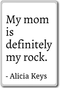 My mom is definitely my rock. - Alicia Keys - quotes fridge magnet, White
