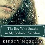 The Boy Who Sneaks in My Bedroom Window | Kirsty Moseley