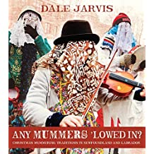 By Dale Jarvis Any Mummers 'Lowed In?: Christmas Mummering Traditions in Newfoundland and Labrador [Paperback]