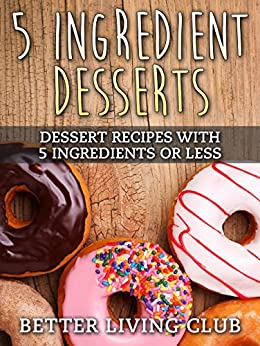 Five Ingredient Desserts: Easy Dessert Recipes With 5 Ingredients or Less by [Better Living Club]