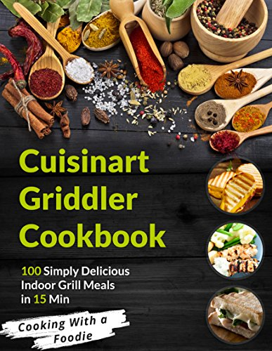 The Cuisinart Griddler Cookbook: 100 Simply Delicious Indoor Grill Meals in 15 Min (For the Cuisinart Griddler and other indoor grills) (Indoor Grilling Series Book 1) ()
