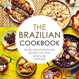 The Brazilian Cookbook: 50 Delicious Brazilian Recipes for Real Brazilian Cooking (2nd Edition)