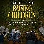 Raising Children: 3 Manuscripts - Raising Sons, Raising Girls, Parenting Teens: A+ Parenting | Joseph R. Parker