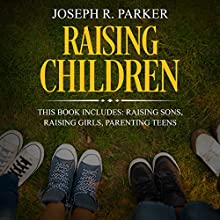 Raising Children: 3 Manuscripts - Raising Sons, Raising Girls, Parenting Teens: A+ Parenting Audiobook by Joseph R. Parker Narrated by Sean Posvistak, Bob D.