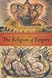 The Religion of Empire: Political Theology in Blake's Prophetic Symbolism (Literature, Religion, & Postsecular Stud)
