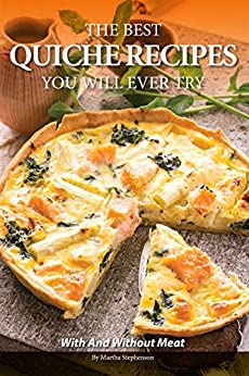 The Best Quiche Recipes You Will Ever Try: With and Without Meat by [Stephenson, Martha]