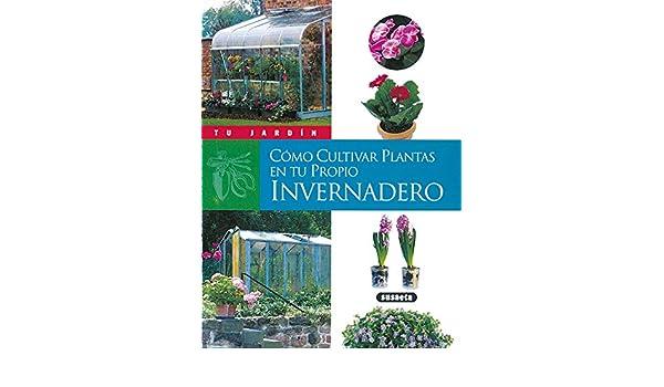 Cómo cultivar plantas en tu propio invernadero Tu Jardín: Amazon.es: Andrès, Fabienne: Libros