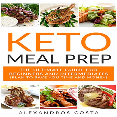 Keto Meal Prep: The Ultimate Guide for Beginners and Intermediates: Plan to Save You Time and Money by Alexandros Costa