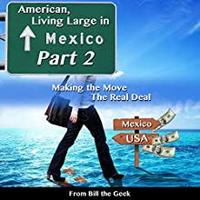 Making the Move, the Real Deal: American Living Large in Mexico, Part 2 Audiobook by Bill the Geek Narrated by Bill the Geek