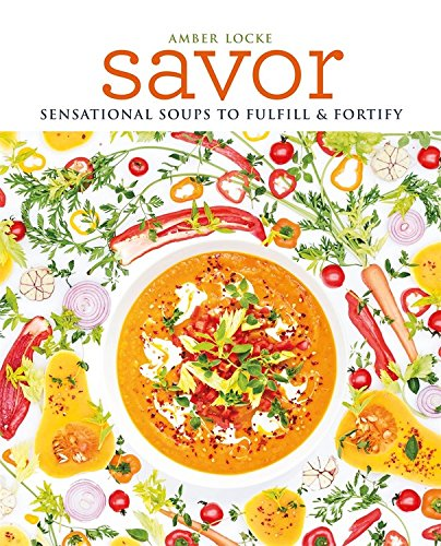 Savor: Scrumptious soups to fulfil & fortify by Amber Locke