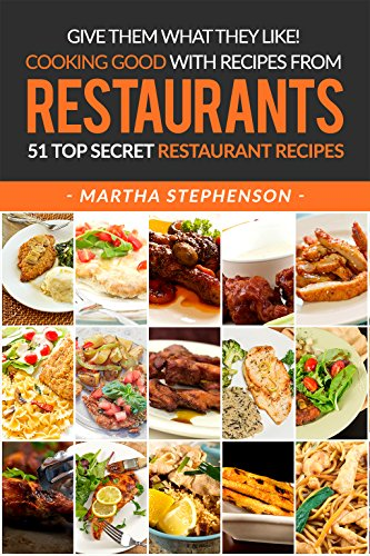 Give Them What They Like! Cooking Good with Recipes from Restaurants: 51 Top Secret Restaurant Recipes by [Stephenson, Martha]