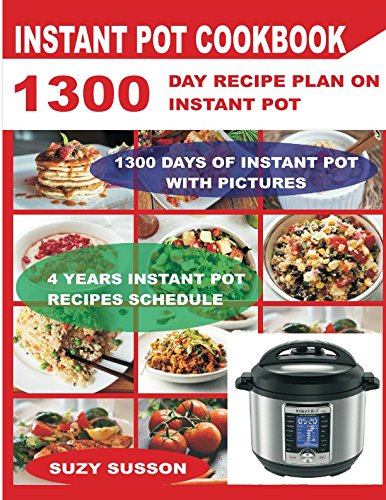 Instant Pot Cookbook: 1300 Day Recipe Plan on Instant Pot: Pressure Cooker Challenge: 4 Years of Instant Pot Recipe with Pictures by Suzy Susson