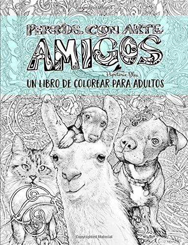 Perros con arte: Amigos: Un libro de colorear para adultos: Un regalo original con perros, gatos, llamas, tortugas, koalas, cobayas, cabras, ... y meditacin consciente) (Spanish Edition)
