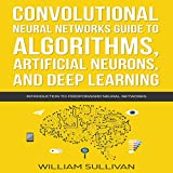 #2: Convolutional Neural Networks Guide to Algorithms, Artificial Neurons, and Deep Learning: Introduction to Feedforward Neural Networks: Artificial Intelligence, Book 2
