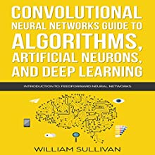Convolutional Neural Networks Guide to Algorithms, Artificial Neurons, and Deep Learning: Introduction to Feedforward Neural Networks: Artificial Intelligence, Book 2 Audiobook by William Sullivan Narrated by Lukas Arnold
