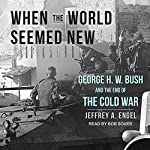 When the World Seemed New: George H. W. Bush and the End of the Cold War | Jeffrey A. Engel