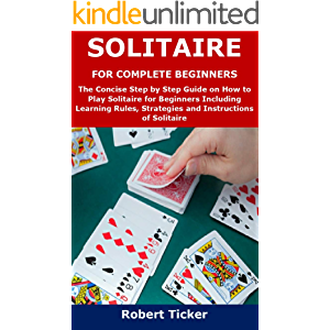 SOLITAIRE FOR COMPLETE BEGINNERS: The Concise Step by Step Guide on How to Play Solitaire for Beginners Including…