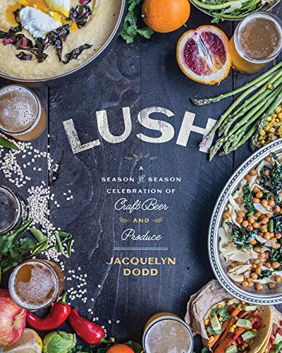 Lush: A Season-by-Season Celebration of Craft Beer and Produce by Jacquelyn Dodd