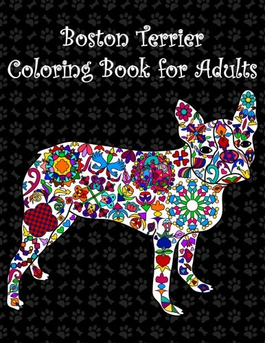 Boston Terrier Coloring Book for Adults: Adult coloring book with boston terriers, cute puppies, extreme detail rosettes, hearts, pretty flowers, ... featuring amazing boston bull terriers dogs.