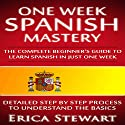 One Week Spanish Mastery: The Complete Beginner's Guide to Learn Spanish in Just One Week Audiobook by Erica Stewart Narrated by Julia Ward