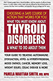 What You Must Know About Thyroid Disorders and What to Do About Them: Your Guide to Treating Autoimmune Dysfunction…