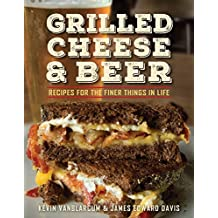 Grilled Cheese & Beer: Recipes for the Finer Things in Life