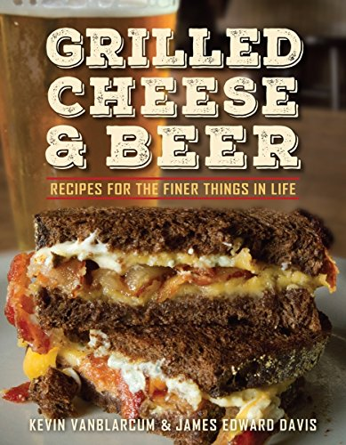 Grilled Cheese & Beer: Recipes for the Finer Things in Life by Kevin VanBlarcum, James Edward Davis