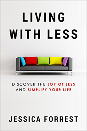 Living With Less: Discover The Joy of Less And Simplify Your Life (Minimalism and Living With Less for Mind; Body and Spirit Series 1)