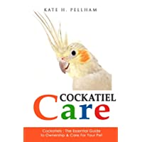 Cockatiels: The Essential Guide to Ownership, Care, Training For Your Pet: Volume 1 (Cockatiel Care)