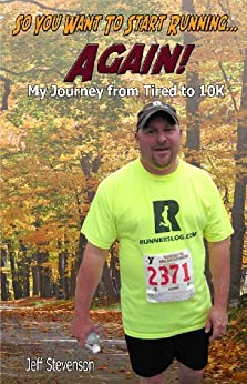 So You Want To Start Running...Again! My Journey from Tired to 10K by [Stevenson, Jeff]