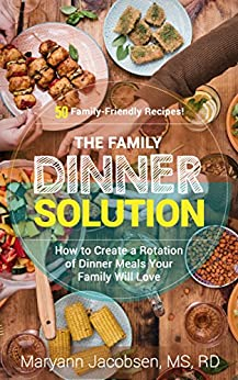 The Family Dinner Solution: How to Create a Rotation of Dinner Meals Your Family Will Love by [Jacobsen, Maryann]