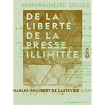 De la liberté de la presse illimitée: Considérée sous le rapport de la responsabilité légale des écrits après leur publication et sous celui de la non-responsabilité légale dans certains cas